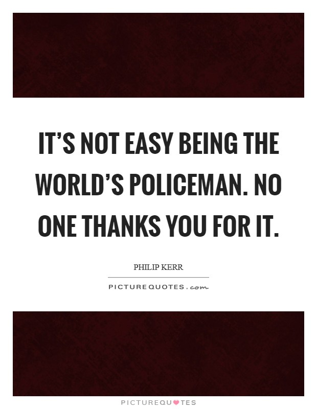 It's not easy being the world's policeman. No one thanks you for it Picture Quote #1