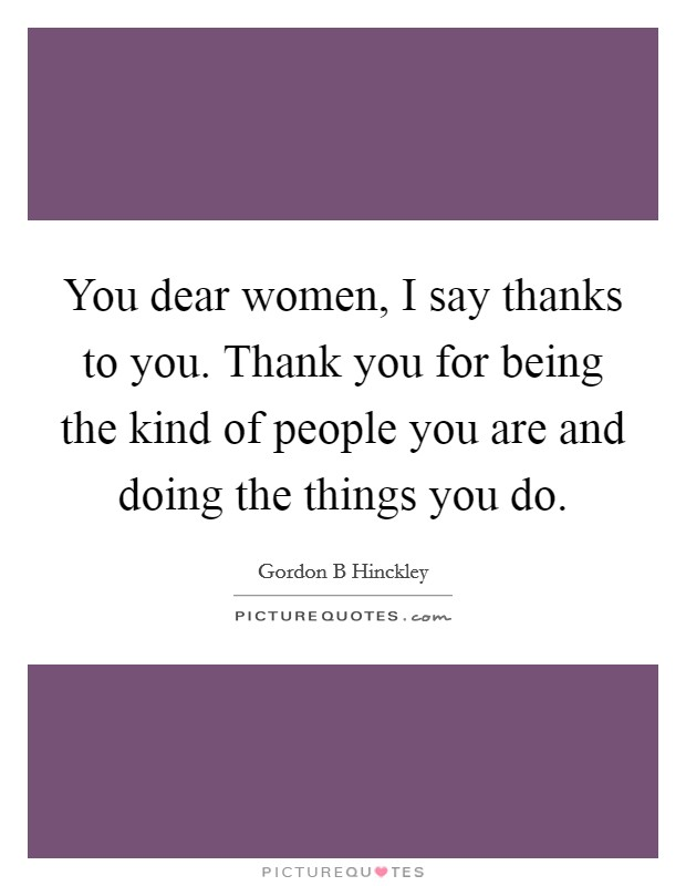 You dear women, I say thanks to you. Thank you for being the kind of people you are and doing the things you do Picture Quote #1