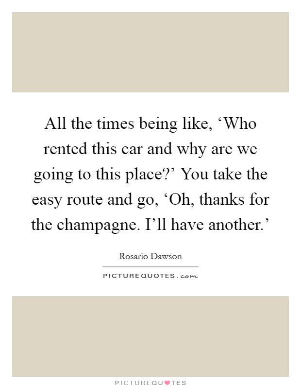 All the times being like, 'Who rented this car and why are we going to this place?' You take the easy route and go, 'Oh, thanks for the champagne. I'll have another.' Picture Quote #1