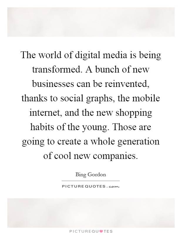 The world of digital media is being transformed. A bunch of new businesses can be reinvented, thanks to social graphs, the mobile internet, and the new shopping habits of the young. Those are going to create a whole generation of cool new companies Picture Quote #1