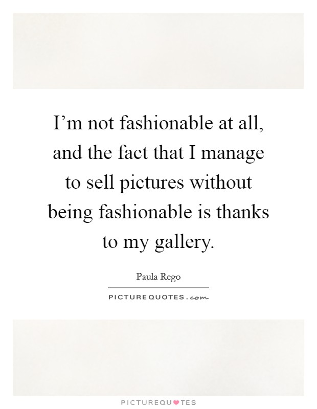 I'm not fashionable at all, and the fact that I manage to sell pictures without being fashionable is thanks to my gallery Picture Quote #1
