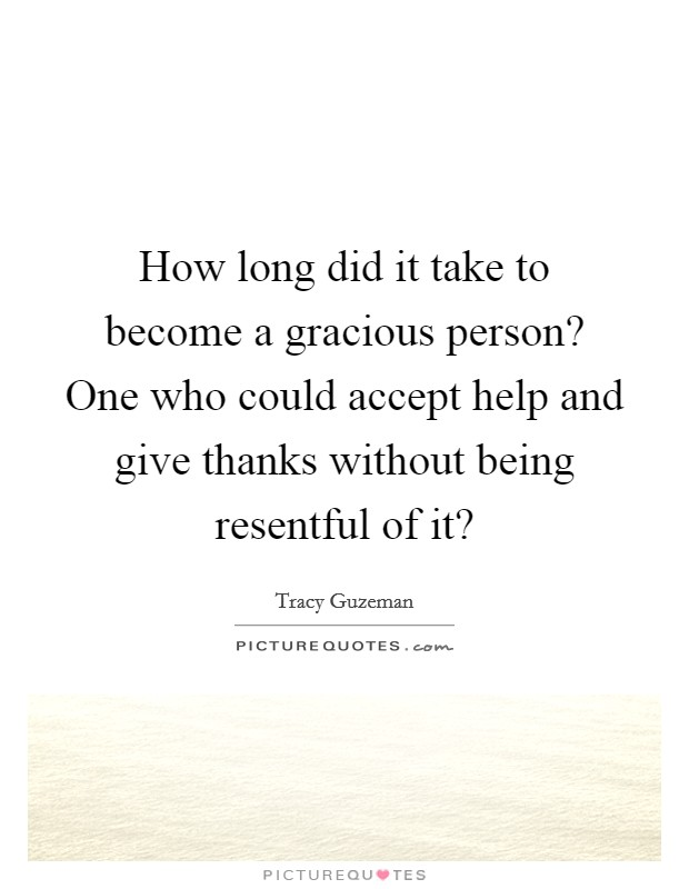 How long did it take to become a gracious person? One who could accept help and give thanks without being resentful of it? Picture Quote #1