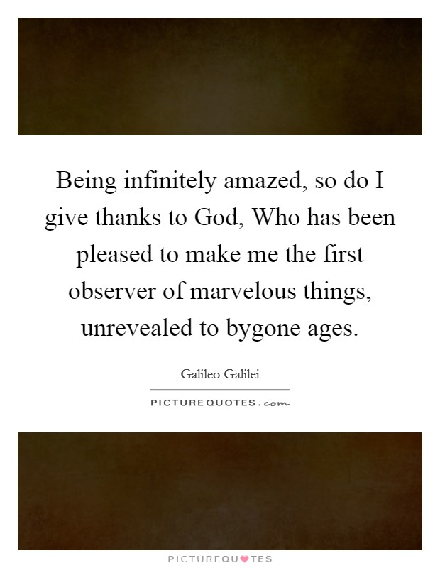 Being infinitely amazed, so do I give thanks to God, Who has been pleased to make me the first observer of marvelous things, unrevealed to bygone ages Picture Quote #1