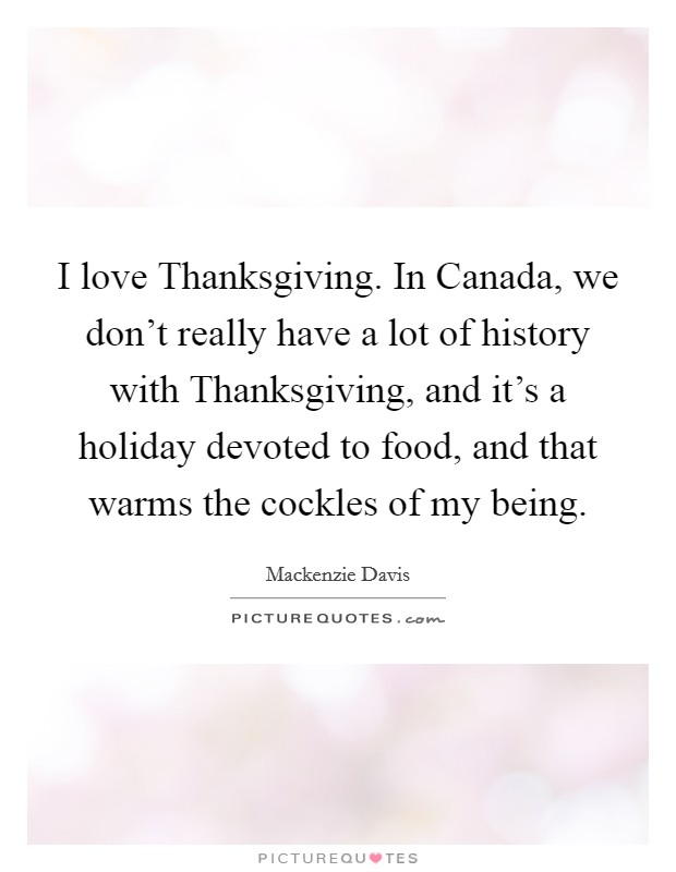 I love Thanksgiving. In Canada, we don't really have a lot of history with Thanksgiving, and it's a holiday devoted to food, and that warms the cockles of my being Picture Quote #1