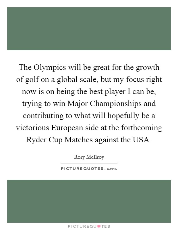 The Olympics will be great for the growth of golf on a global scale, but my focus right now is on being the best player I can be, trying to win Major Championships and contributing to what will hopefully be a victorious European side at the forthcoming Ryder Cup Matches against the USA Picture Quote #1