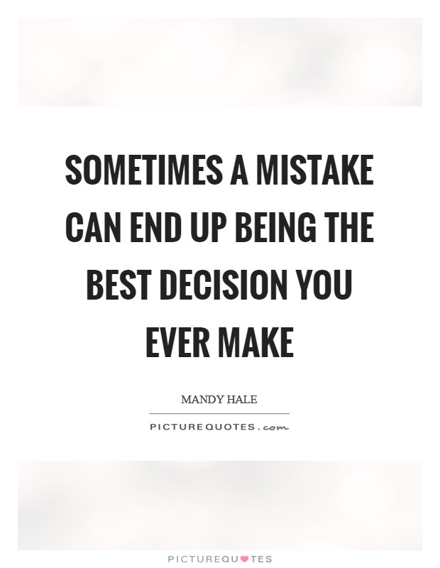 Sometimes a mistake can end up being the best decision you ever make Picture Quote #1