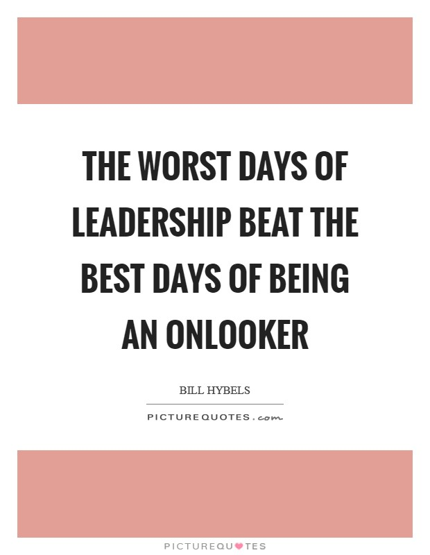 The worst days of leadership beat the best days of being an onlooker Picture Quote #1