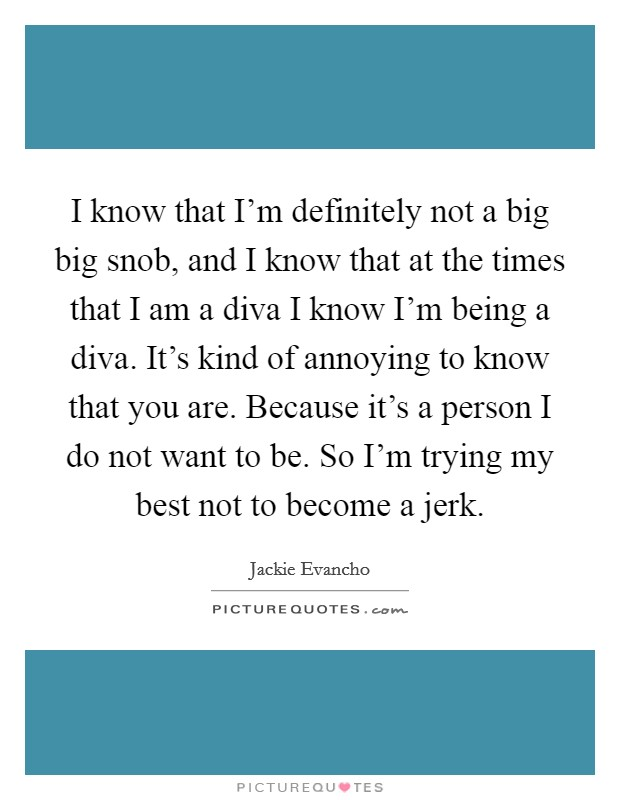 I know that I'm definitely not a big big snob, and I know that at the times that I am a diva I know I'm being a diva. It's kind of annoying to know that you are. Because it's a person I do not want to be. So I'm trying my best not to become a jerk Picture Quote #1