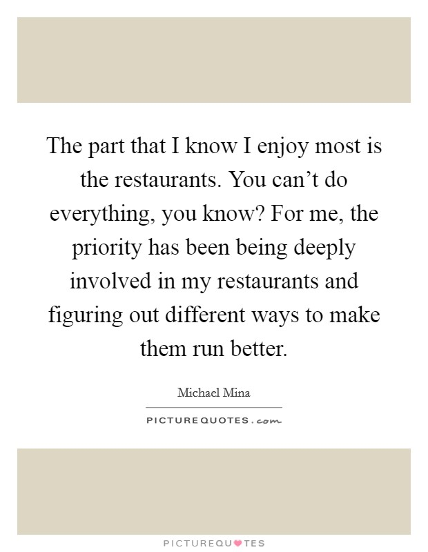 The part that I know I enjoy most is the restaurants. You can't do everything, you know? For me, the priority has been being deeply involved in my restaurants and figuring out different ways to make them run better Picture Quote #1