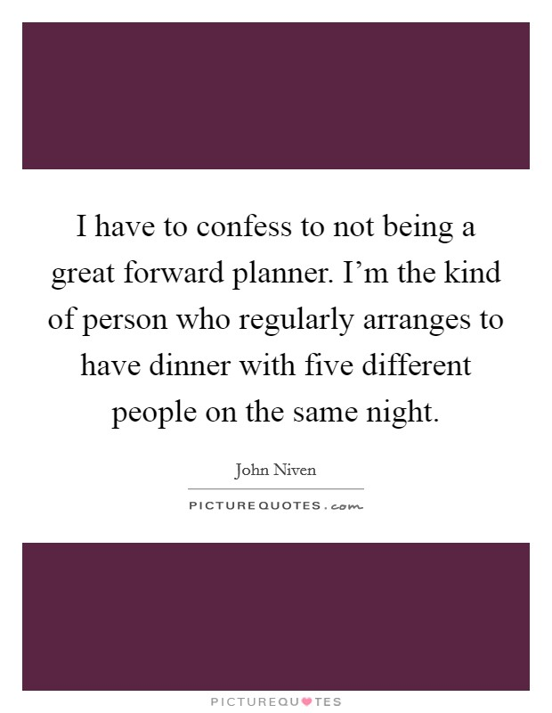 I have to confess to not being a great forward planner. I'm the kind of person who regularly arranges to have dinner with five different people on the same night Picture Quote #1