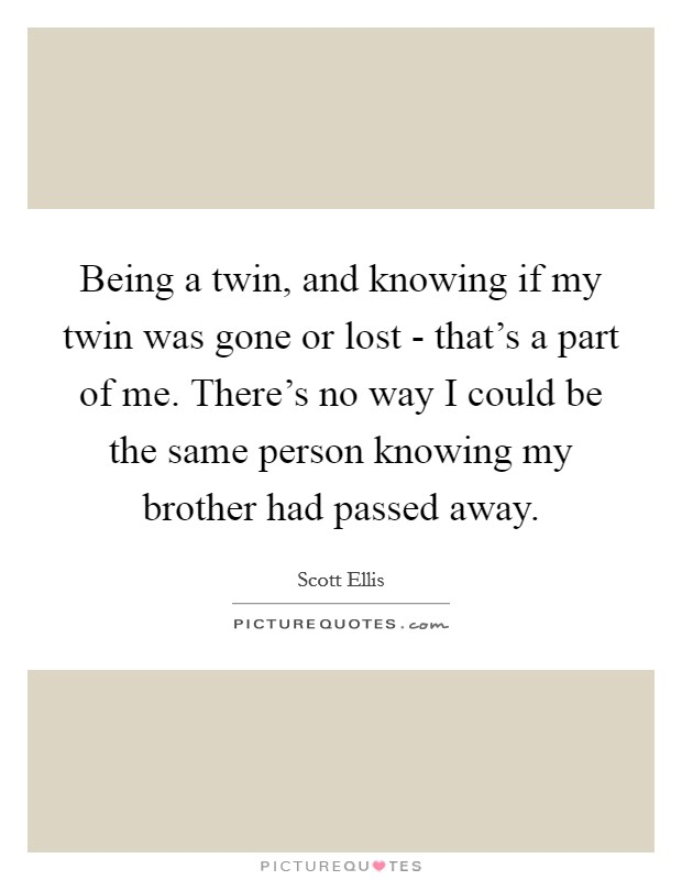 Being a twin, and knowing if my twin was gone or lost - that's a part of me. There's no way I could be the same person knowing my brother had passed away Picture Quote #1