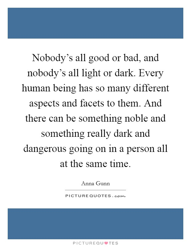 Nobody's all good or bad, and nobody's all light or dark. Every human being has so many different aspects and facets to them. And there can be something noble and something really dark and dangerous going on in a person all at the same time Picture Quote #1