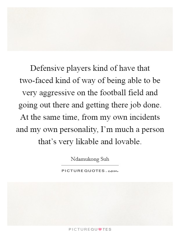 Defensive players kind of have that two-faced kind of way of being able to be very aggressive on the football field and going out there and getting there job done. At the same time, from my own incidents and my own personality, I'm much a person that's very likable and lovable Picture Quote #1