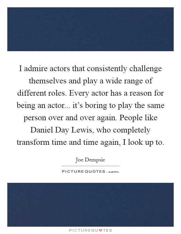 I admire actors that consistently challenge themselves and play a wide range of different roles. Every actor has a reason for being an actor... it's boring to play the same person over and over again. People like Daniel Day Lewis, who completely transform time and time again, I look up to Picture Quote #1
