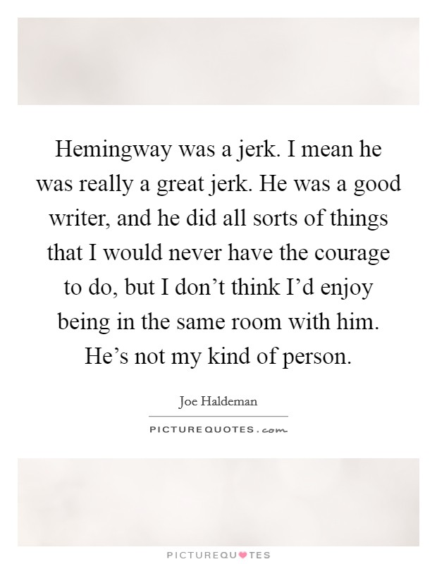 Hemingway was a jerk. I mean he was really a great jerk. He was a good writer, and he did all sorts of things that I would never have the courage to do, but I don't think I'd enjoy being in the same room with him. He's not my kind of person Picture Quote #1
