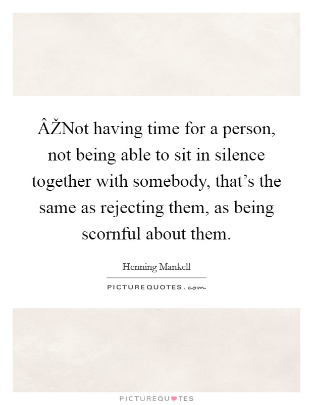 ÂŽNot having time for a person, not being able to sit in silence together with somebody, that's the same as rejecting them, as being scornful about them Picture Quote #1