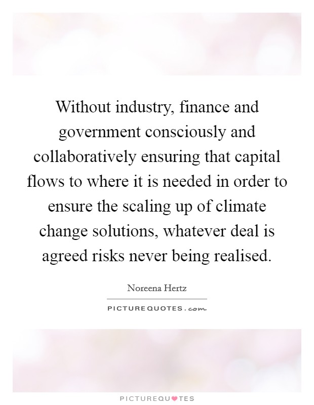 Without industry, finance and government consciously and collaboratively ensuring that capital flows to where it is needed in order to ensure the scaling up of climate change solutions, whatever deal is agreed risks never being realised Picture Quote #1