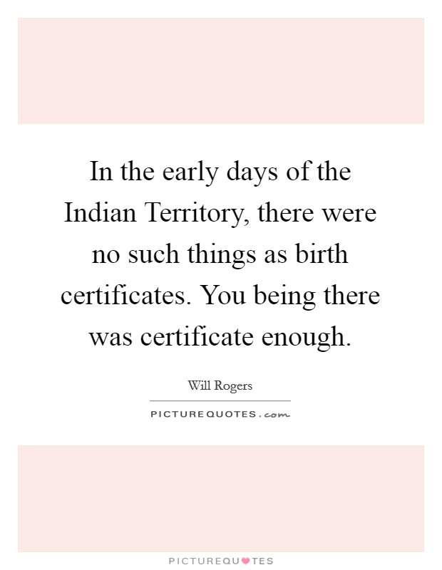 In the early days of the Indian Territory, there were no such things as birth certificates. You being there was certificate enough Picture Quote #1