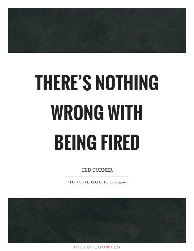 There's nothing wrong with being fired Picture Quote #1