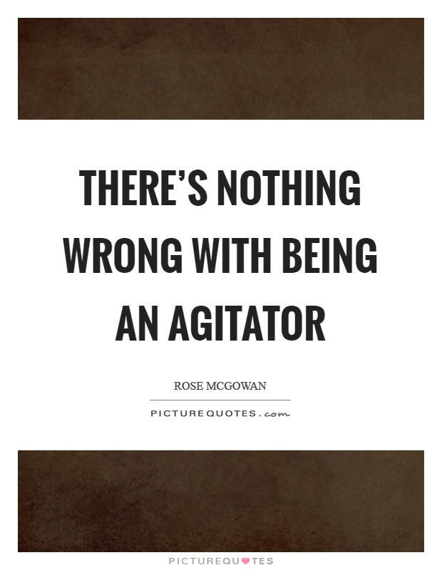There's nothing wrong with being an agitator Picture Quote #1