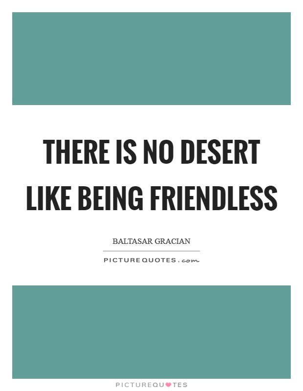 There is no desert like being friendless Picture Quote #1