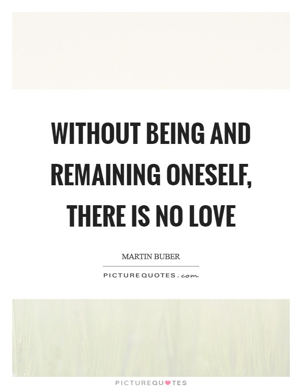 Without being and remaining oneself, there is no love Picture Quote #1