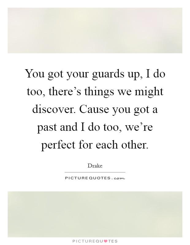You got your guards up, I do too, there's things we might discover. Cause you got a past and I do too, we're perfect for each other Picture Quote #1