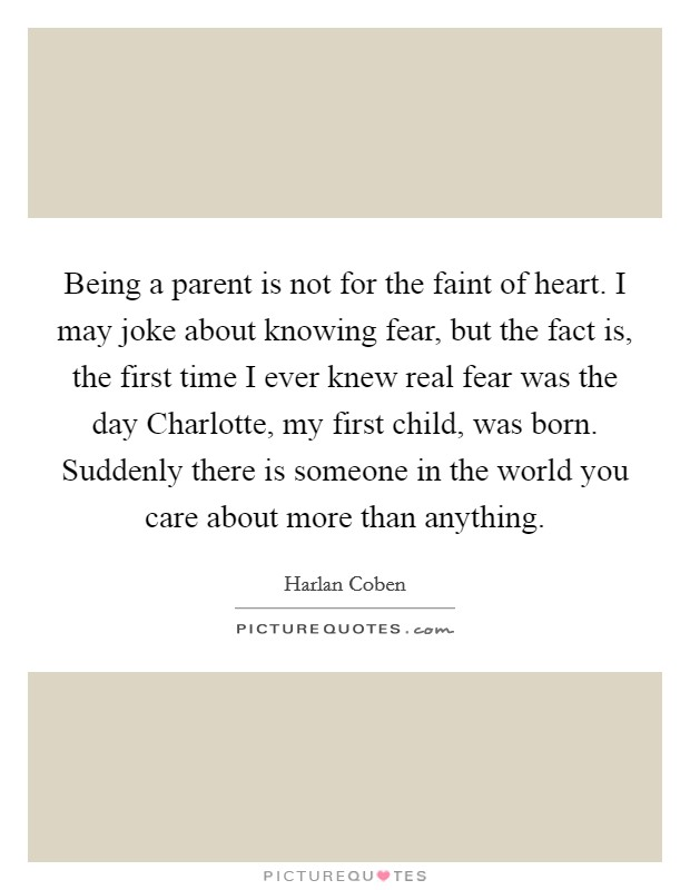 Being a parent is not for the faint of heart. I may joke about knowing fear, but the fact is, the first time I ever knew real fear was the day Charlotte, my first child, was born. Suddenly there is someone in the world you care about more than anything Picture Quote #1