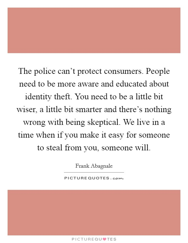 The police can't protect consumers. People need to be more aware and educated about identity theft. You need to be a little bit wiser, a little bit smarter and there's nothing wrong with being skeptical. We live in a time when if you make it easy for someone to steal from you, someone will Picture Quote #1