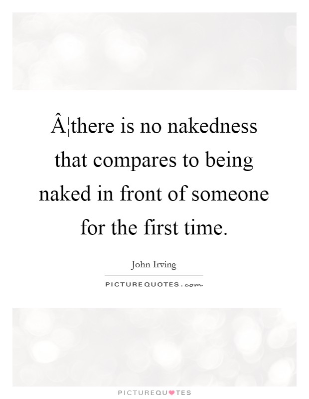 ¦there is no nakedness that compares to being naked in front of someone for the first time Picture Quote #1