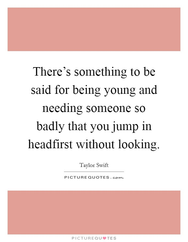 There's something to be said for being young and needing someone so badly that you jump in headfirst without looking Picture Quote #1