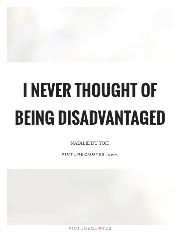 I never thought of being disadvantaged Picture Quote #1