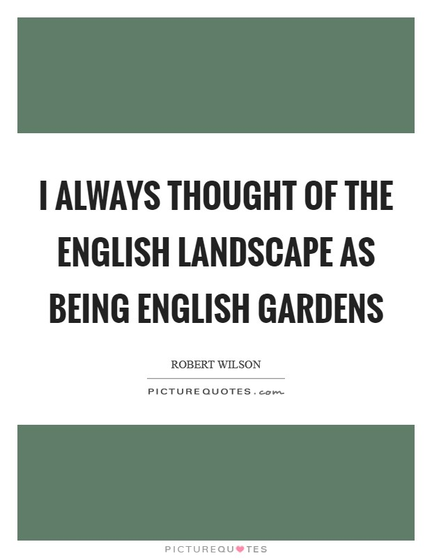 I always thought of the English landscape as being English gardens Picture Quote #1