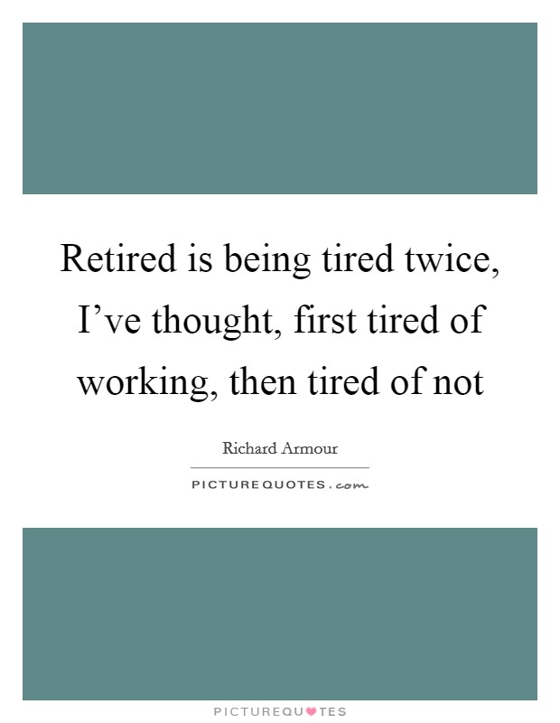 Retired is being tired twice, I've thought, first tired of working, then tired of not Picture Quote #1