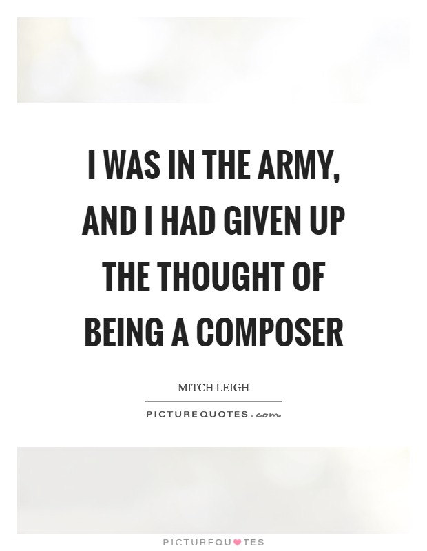 I was in the army, and I had given up the thought of being a composer Picture Quote #1