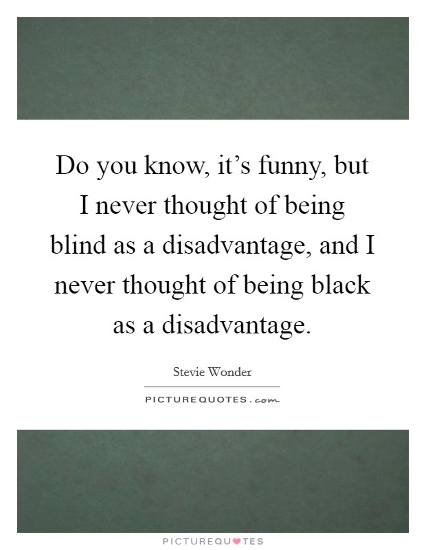 Do you know, it's funny, but I never thought of being blind as a disadvantage, and I never thought of being black as a disadvantage Picture Quote #1