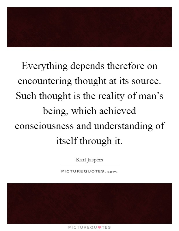 Everything depends therefore on encountering thought at its source. Such thought is the reality of man's being, which achieved consciousness and understanding of itself through it Picture Quote #1