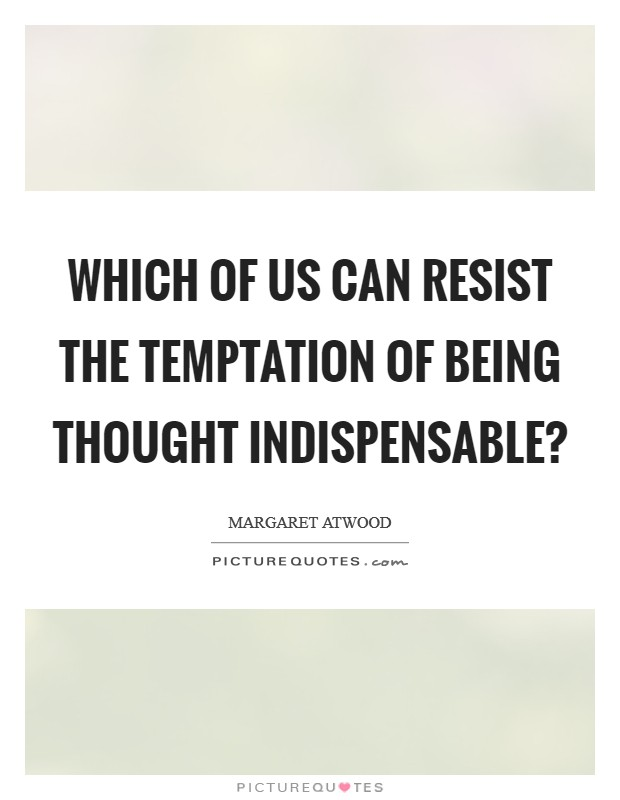 Which of us can resist the temptation of being thought indispensable? Picture Quote #1