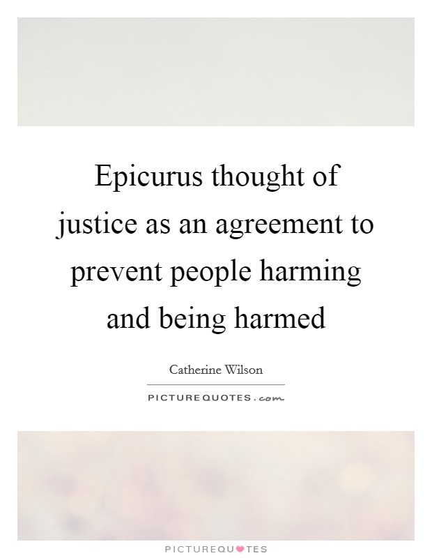 Epicurus thought of justice as an agreement to prevent people harming and being harmed Picture Quote #1