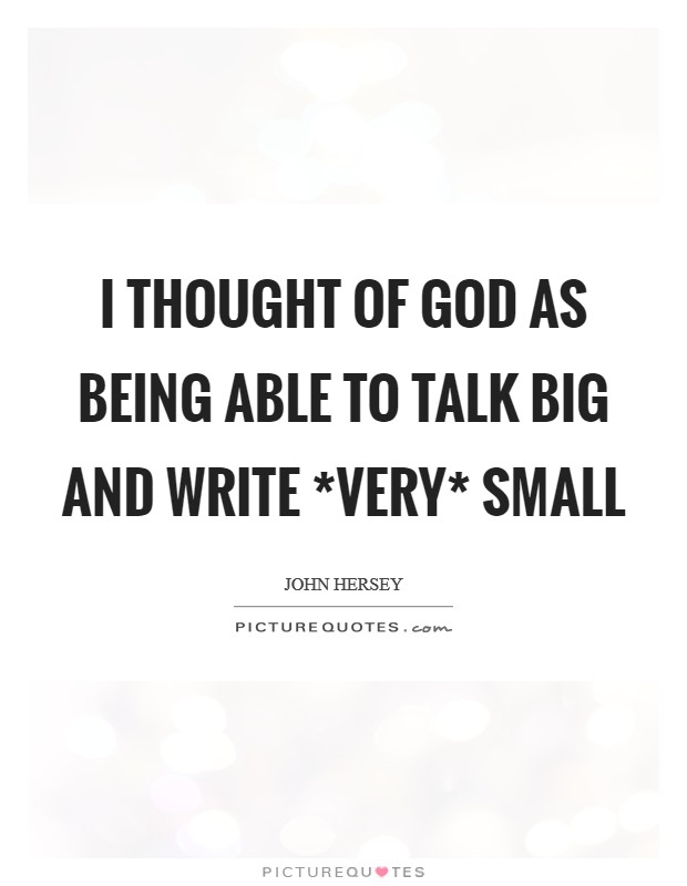 I thought of God as being able to talk big and write *very* small Picture Quote #1