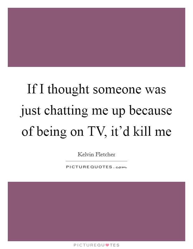 If I thought someone was just chatting me up because of being on TV, it'd kill me Picture Quote #1
