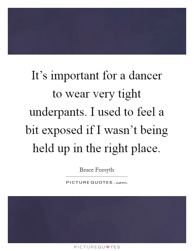 It's important for a dancer to wear very tight underpants. I used to feel a bit exposed if I wasn't being held up in the right place Picture Quote #1
