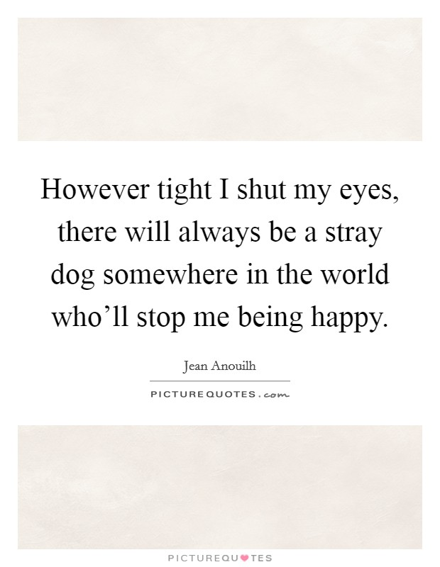 However tight I shut my eyes, there will always be a stray dog somewhere in the world who'll stop me being happy Picture Quote #1