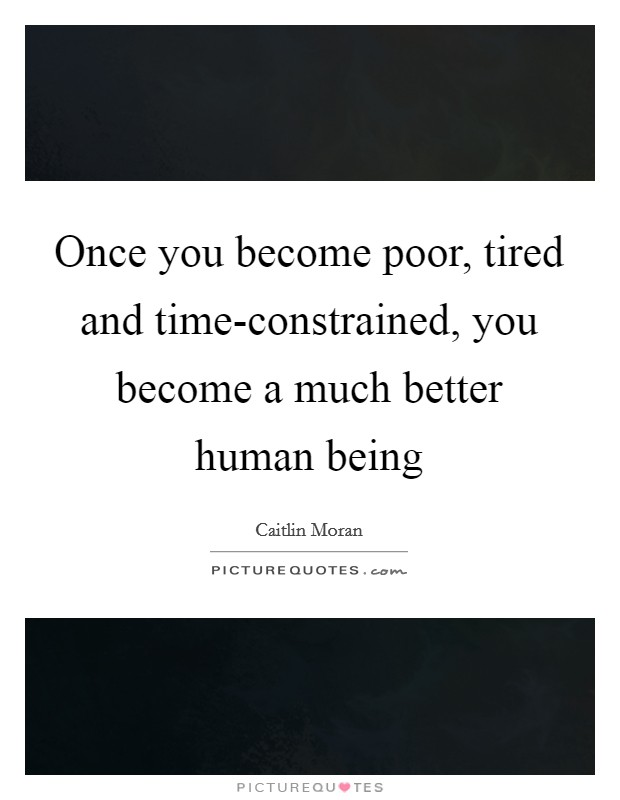 Once you become poor, tired and time-constrained, you become a much better human being Picture Quote #1
