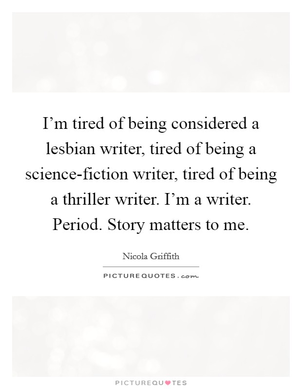 I'm tired of being considered a lesbian writer, tired of being a science-fiction writer, tired of being a thriller writer. I'm a writer. Period. Story matters to me Picture Quote #1
