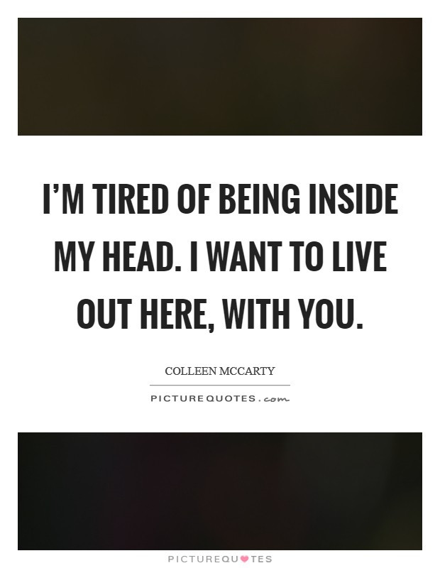 I'm tired of being inside my head. I want to live out here, with you Picture Quote #1