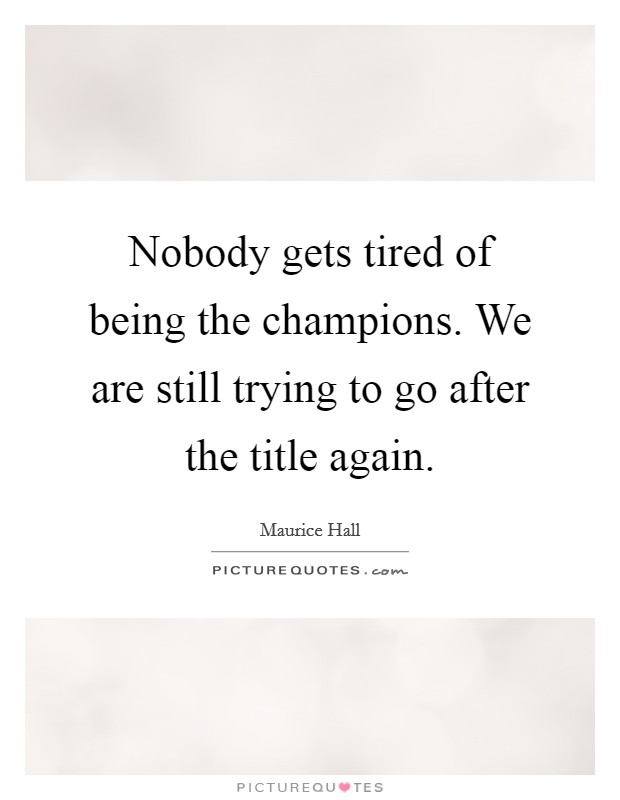 Nobody gets tired of being the champions. We are still trying to go after the title again Picture Quote #1