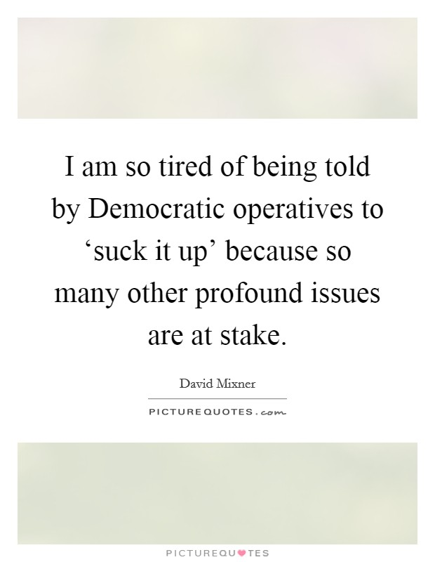 I am so tired of being told by Democratic operatives to 'suck it up' because so many other profound issues are at stake Picture Quote #1