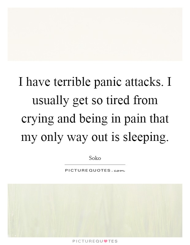 I have terrible panic attacks. I usually get so tired from crying and being in pain that my only way out is sleeping Picture Quote #1