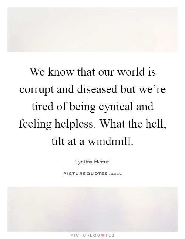 We know that our world is corrupt and diseased but we're tired of being cynical and feeling helpless. What the hell, tilt at a windmill Picture Quote #1